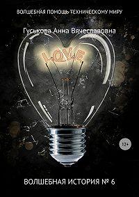 Анна Вячеславовна Гуськова -Волшебная история № 6. Волшебная помощь техническому миру