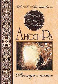 Шалва Амонашвили -Песнь Великой Любви. Амон-Ра. Легенда о камне