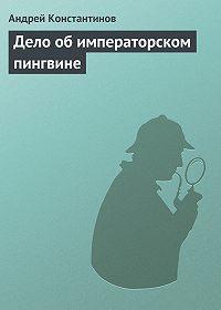 Андрей Константинов - Дело об императорском пингвине