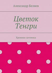 Александр Беляев -Цветок Тенгри. Хроники затомиса