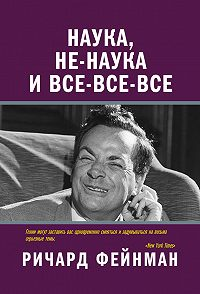 Ричард Фейнман -Наука, не-наука и все-все-все
