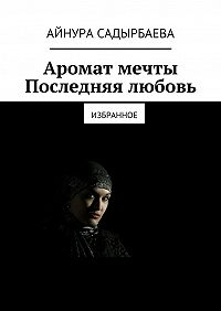 Айнура Садырбаева - Аромат мечты. Последняя любовь