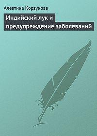 Алевтина Корзунова - Индийский лук и предупреждение заболеваний