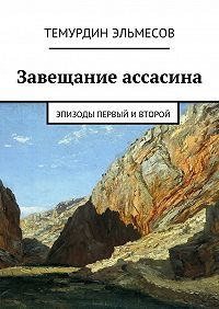 Темурдин Эльмесов - Завещание ассасина. Эпизоды первый ивторой