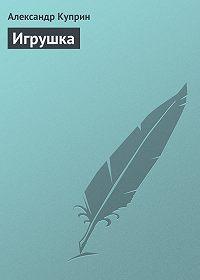 Александр Куприн -Игрушка