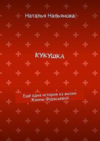 Наталья Нальянова -Кукушка. Ещё одна история изжизни Жанны Фурасьевой