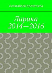 Александра Арсентьева -Лирика 2014—2016