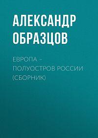 Александр Образцов -Европа – полуостров России (сборник)