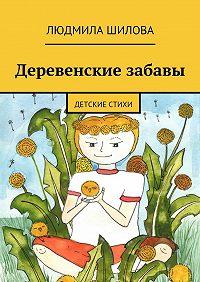 Людмила Шилова -Деревенские забавы. Детские стихи