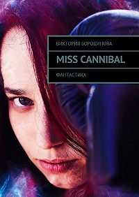 Виктория Александровна Бородинова -Miss Cannibal. Фантастика