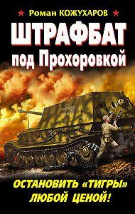 Роман Кожухаров -Штрафбат под Прохоровкой. Остановить «Тигры» любой ценой!