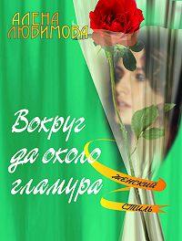 Алена Любимова - Вокруг да около гламура