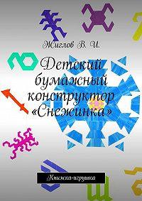 В. Жиглов -Детский бумажный конструктор «Снежинка». Книжка-игрушка