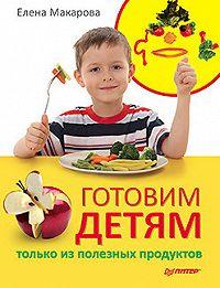 Елена Васильевна Макарова -Готовим детям только из полезных продуктов
