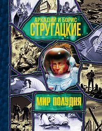 Аркадий и Борис Стругацкие -Мир Полудня (сборник)