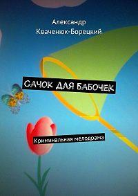 Александр Кваченюк-Борецкий - Сачок для бабочек. Криминальная мелодрама