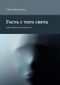 Сергей Долженко -Гость с того света. серия «Небесный дознаватель»
