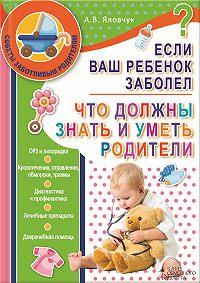Андрей Яловчук -Если ваш ребенок заболел. Что должны знать и уметь родители