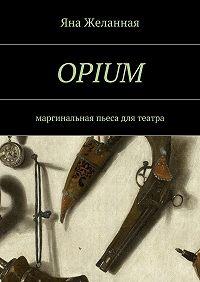 Яна Желанная - OPIUM. маргинальная пьеса для театра