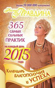 Наталия Правдина - Календарь благополучия и успеха на каждый день 2015 года. 365 самых сильных практик