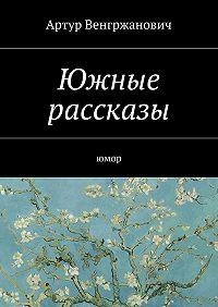 Артур Венгржанович -Южные рассказы. Юмор