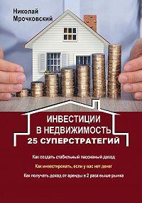 Николай Мрочковский -Инвестиции в недвижимость. 25 суперстратегий