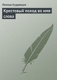 Леонид Кудрявцев -Крестовый поход во имя слова