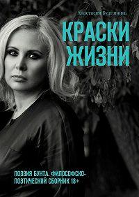 Анастасия Булгакова -Краски жизни. ПОЭЗИЯ БУНТА. Философско-поэтический сборник18+
