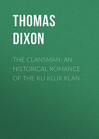 Thomas Dixon -The Clansman: An Historical Romance of the Ku Klux Klan