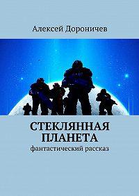 Алексей Дороничев -Стеклянная планета. фантастический рассказ