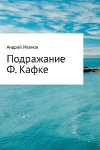 Андрей Иванов -Подражание Ф. Кафке