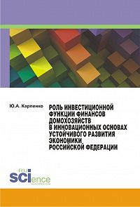 Юлия Карпенко -Роль инвестиционной функции финансов домохозяйств в инновационных основах устойчивого развития экономики Российской Федерации