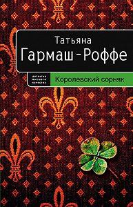Татьяна Гармаш-Роффе - Королевский сорняк