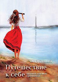 Ольга Баталова - Путешествие к себе: здоровой, красивой, гармоничной