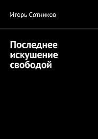 Игорь Сотников -Последнее искушение свободой