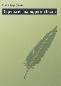 Иван Горбунов -Сцены из народного быта