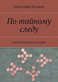 Александр Косарев - Потайному следу. Кладоискательские истории