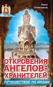 Ренат Гарифзянов -Откровения Ангелов-Хранителей. Путешествие по Индии