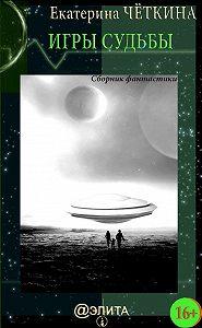 Екатерина Четкина -Игры судьбы (сборник)