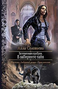 Алла Соловьёва -Затемненная серебром. В лабиринте тайн