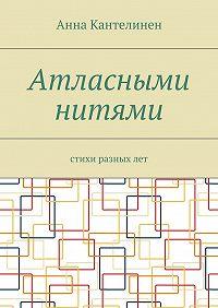 Анна Кантелинен -Атласными нитями. Стихи разныхлет