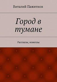 Виталий Пажитнов - Город в тумане. Рассказы, новеллы