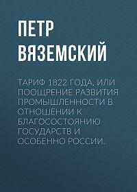 Петр Андреевич Вяземский -Тариф 1822 года, или Поощрение развития промышленности в отношении к благосостоянию государств и особенно России.