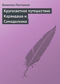 Валентин Постников -Кругосветное путешествие Карандаша и Самоделкина