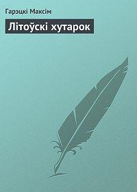 Гарэцкі Максім -Літоўскі хутарок