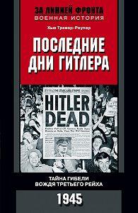 Хью Тревор-Роупер -Последние дни Гитлера. Тайна гибели вождя Третьего рейха. 1945