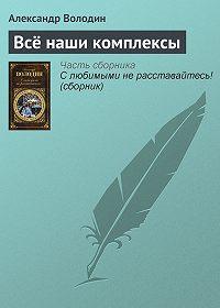 Александр Володин - Всё наши комплексы
