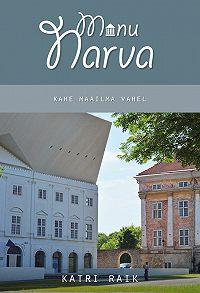 Katri Raik -Minu Narva. Kahe maailma vahel
