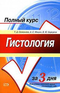 Татьяна Дмитриевна Селезнева -Гистология. Полный курс за 3 дня