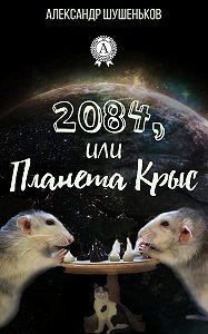 Александр Шушеньков -2084, или Планета крыс